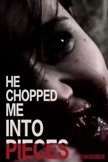 He Chopped Me Into Pieces