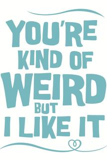 You're Kind of Weird But I Like It