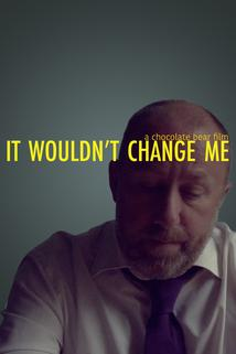 It Wouldn't Change Me